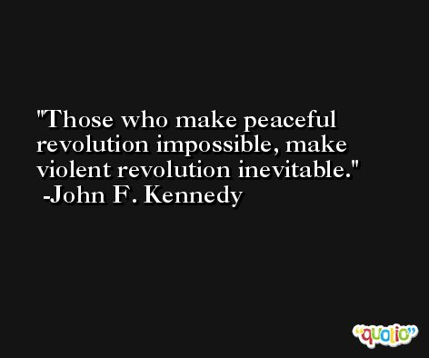 Those who make peaceful revolution impossible, make violent revolution inevitable. -John F. Kennedy