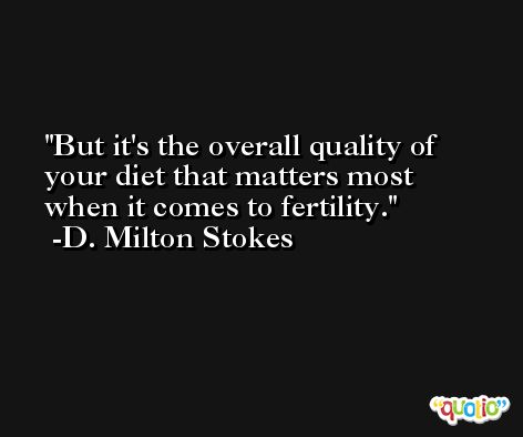 But it's the overall quality of your diet that matters most when it comes to fertility. -D. Milton Stokes