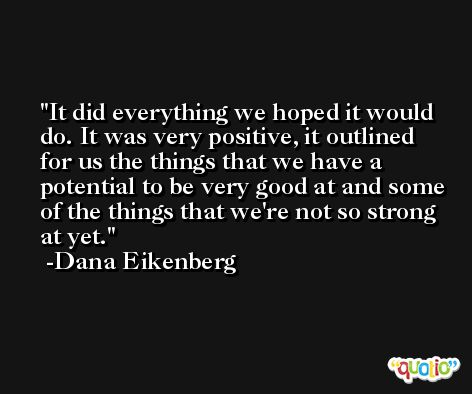 It did everything we hoped it would do. It was very positive, it outlined for us the things that we have a potential to be very good at and some of the things that we're not so strong at yet. -Dana Eikenberg