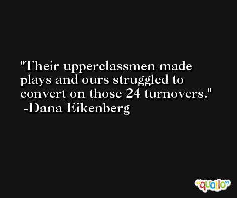 Their upperclassmen made plays and ours struggled to convert on those 24 turnovers. -Dana Eikenberg