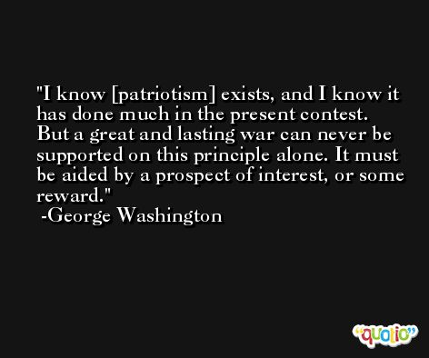 I know [patriotism] exists, and I know it has done much in the present contest. But a great and lasting war can never be supported on this principle alone. It must be aided by a prospect of interest, or some reward. -George Washington