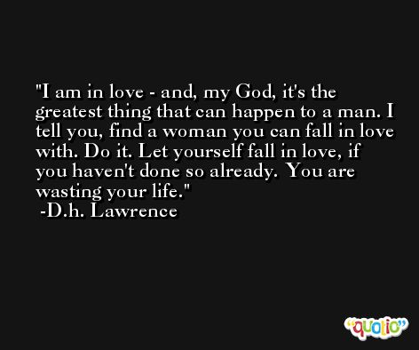 I am in love - and, my God, it's the greatest thing that can happen to a man. I tell you, find a woman you can fall in love with. Do it. Let yourself fall in love, if you haven't done so already. You are wasting your life. -D.h. Lawrence