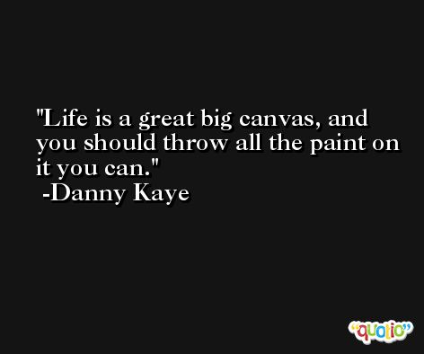 Life is a great big canvas, and you should throw all the paint on it you can. -Danny Kaye