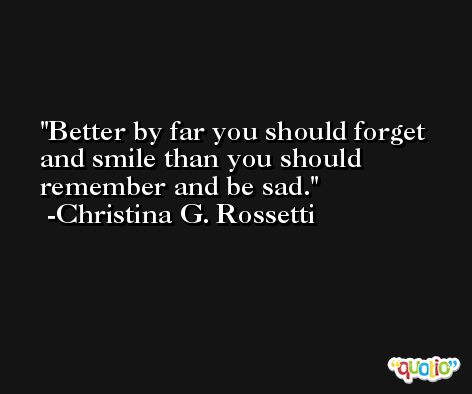 Better by far you should forget and smile than you should remember and be sad. -Christina G. Rossetti