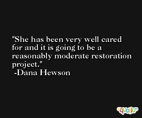 She has been very well cared for and it is going to be a reasonably moderate restoration project. -Dana Hewson