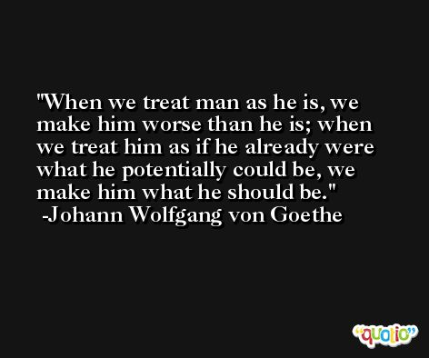 When we treat man as he is, we make him worse than he is; when we treat him as if he already were what he potentially could be, we make him what he should be. -Johann Wolfgang von Goethe