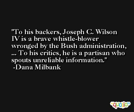 To his backers, Joseph C. Wilson IV is a brave whistle-blower wronged by the Bush administration, ... To his critics, he is a partisan who spouts unreliable information. -Dana Milbank