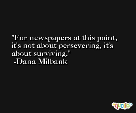 For newspapers at this point, it's not about persevering, it's about surviving. -Dana Milbank
