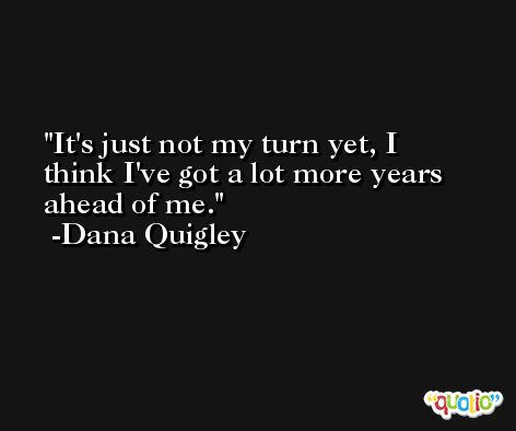 It's just not my turn yet, I think I've got a lot more years ahead of me. -Dana Quigley