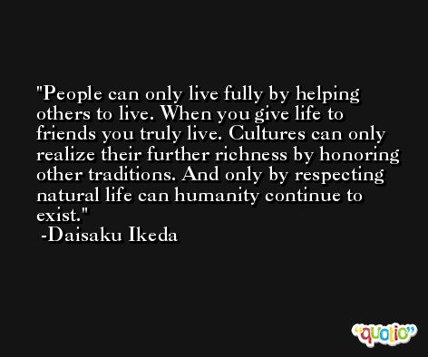 People can only live fully by helping others to live. When you give life to friends you truly live. Cultures can only realize their further richness by honoring other traditions. And only by respecting natural life can humanity continue to exist. -Daisaku Ikeda