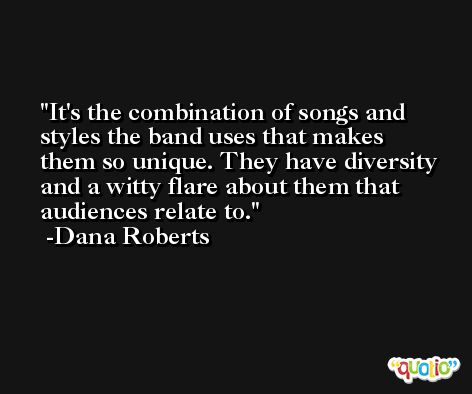 It's the combination of songs and styles the band uses that makes them so unique. They have diversity and a witty flare about them that audiences relate to. -Dana Roberts