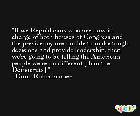 If we Republicans who are now in charge of both houses of Congress and the presidency are unable to make tough decisions and provide leadership, then we're going to be telling the American people we're no different [than the Democrats]. -Dana Rohrabacher