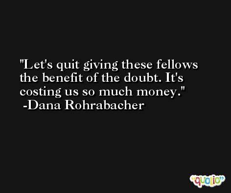 Let's quit giving these fellows the benefit of the doubt. It's costing us so much money. -Dana Rohrabacher