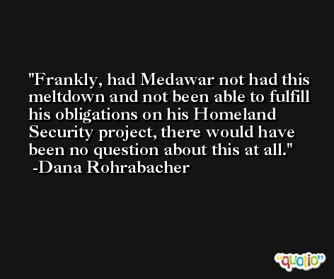 Frankly, had Medawar not had this meltdown and not been able to fulfill his obligations on his Homeland Security project, there would have been no question about this at all. -Dana Rohrabacher