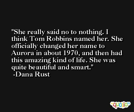 She really said no to nothing. I think Tom Robbins named her. She officially changed her name to Aurora in about 1970, and then had this amazing kind of life. She was quite beautiful and smart. -Dana Rust