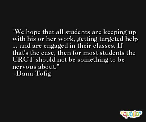 We hope that all students are keeping up with his or her work, getting targeted help ... and are engaged in their classes. If that's the case, then for most students the CRCT should not be something to be nervous about. -Dana Tofig