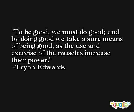 To be good, we must do good; and by doing good we take a sure means of being good, as the use and exercise of the muscles increase their power. -Tryon Edwards
