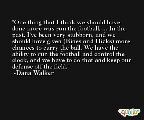 One thing that I think we should have done more was run the football, ... In the past, I've been very stubborn, and we should have given (Bines and Hicks) more chances to carry the ball. We have the ability to run the football and control the clock, and we have to do that and keep our defense off the field. -Dana Walker