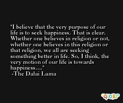I believe that the very purpose of our life is to seek happiness. That is clear. Whether one believes in religion or not, whether one believes in this religion or that religion, we all are seeking something better in life. So, I think, the very motion of our life is towards happiness…. -The Dalai Lama