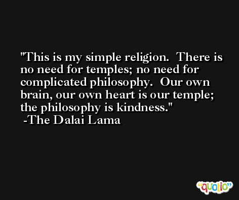 This is my simple religion.  There is no need for temples; no need for complicated philosophy.  Our own brain, our own heart is our temple; the philosophy is kindness. -The Dalai Lama