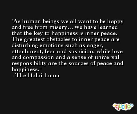 As human beings we all want to be happy and free from misery… we have learned that the key to happiness is inner peace. The greatest obstacles to inner peace are disturbing emotions such as anger, attachment, fear and suspicion, while love and compassion and a sense of universal responsibility are the sources of peace and happiness. -The Dalai Lama