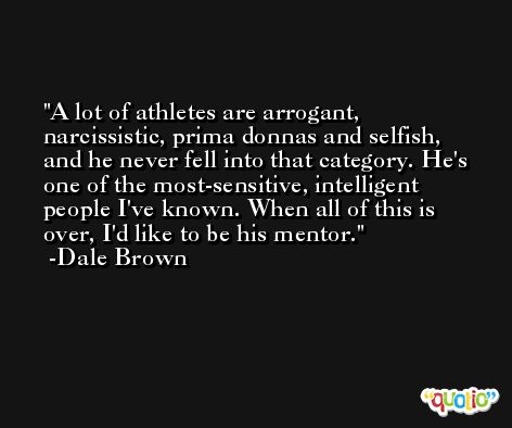 A lot of athletes are arrogant, narcissistic, prima donnas and selfish, and he never fell into that category. He's one of the most-sensitive, intelligent people I've known. When all of this is over, I'd like to be his mentor. -Dale Brown