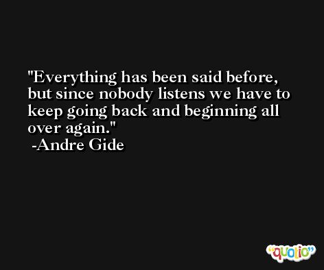 Everything has been said before, but since nobody listens we have to keep going back and beginning all over again. -Andre Gide