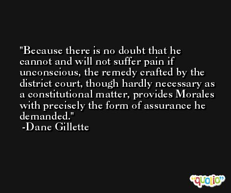 Because there is no doubt that he cannot and will not suffer pain if unconscious, the remedy crafted by the district court, though hardly necessary as a constitutional matter, provides Morales with precisely the form of assurance he demanded. -Dane Gillette