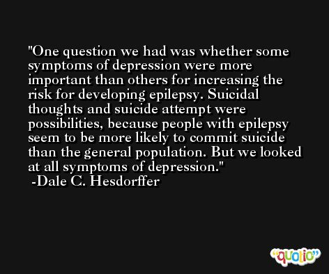 One question we had was whether some symptoms of depression were more important than others for increasing the risk for developing epilepsy. Suicidal thoughts and suicide attempt were possibilities, because people with epilepsy seem to be more likely to commit suicide than the general population. But we looked at all symptoms of depression. -Dale C. Hesdorffer