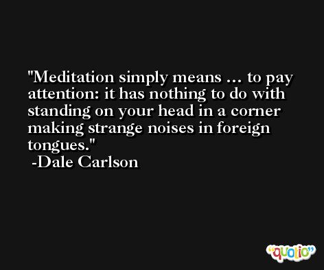 Meditation simply means … to pay attention: it has nothing to do with standing on your head in a corner making strange noises in foreign tongues. -Dale Carlson
