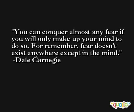 You can conquer almost any fear if you will only make up your mind to do so. For remember, fear doesn't exist anywhere except in the mind. -Dale Carnegie
