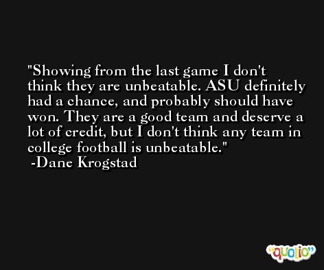 Showing from the last game I don't think they are unbeatable. ASU definitely had a chance, and probably should have won. They are a good team and deserve a lot of credit, but I don't think any team in college football is unbeatable. -Dane Krogstad