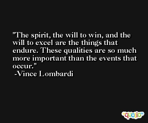 The spirit, the will to win, and the will to excel are the things that endure. These qualities are so much more important than the events that occur. -Vince Lombardi