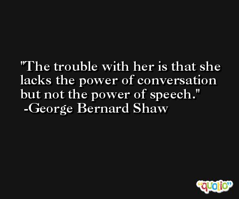 The trouble with her is that she lacks the power of conversation but not the power of speech. -George Bernard Shaw