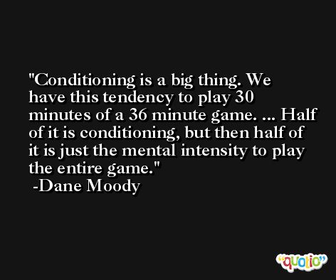 Conditioning is a big thing. We have this tendency to play 30 minutes of a 36 minute game. ... Half of it is conditioning, but then half of it is just the mental intensity to play the entire game. -Dane Moody