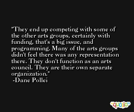 They end up competing with some of the other arts groups, certainly with funding, that's a big issue, and programming. Many of the arts groups didn't feel there was any representation there. They don't function as an arts council. They are their own separate organization. -Dane Pollei