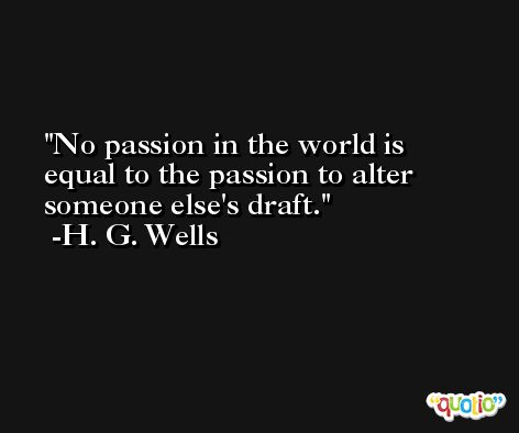 No passion in the world is equal to the passion to alter someone else's draft. -H. G. Wells