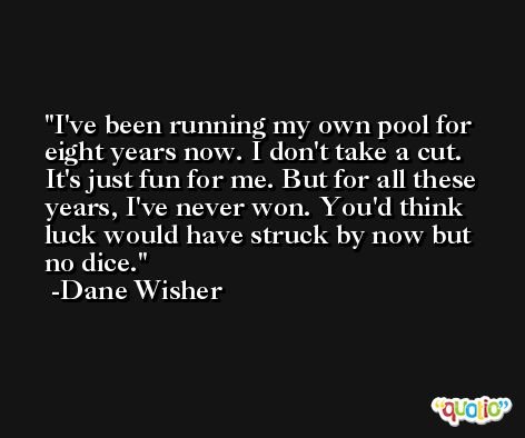 I've been running my own pool for eight years now. I don't take a cut. It's just fun for me. But for all these years, I've never won. You'd think luck would have struck by now but no dice. -Dane Wisher