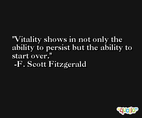 Vitality shows in not only the ability to persist but the ability to start over. -F. Scott Fitzgerald