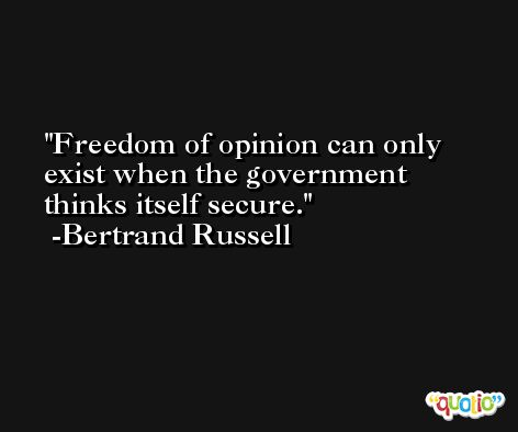 Freedom of opinion can only exist when the government thinks itself secure. -Bertrand Russell