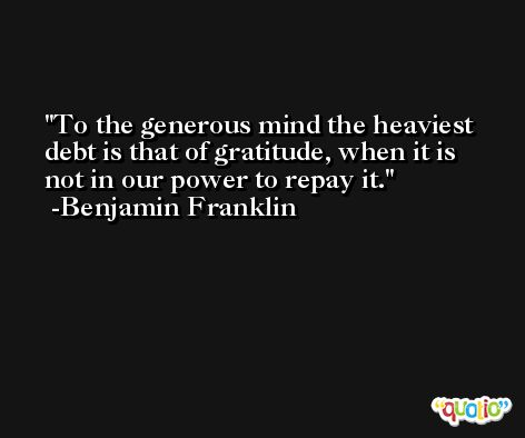 To the generous mind the heaviest debt is that of gratitude, when it is not in our power to repay it. -Benjamin Franklin