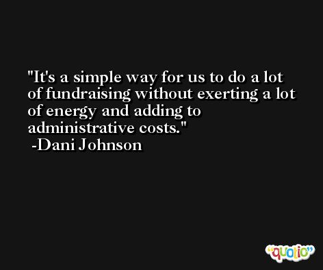 It's a simple way for us to do a lot of fundraising without exerting a lot of energy and adding to administrative costs. -Dani Johnson