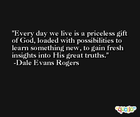 Every day we live is a priceless gift of God, loaded with possibilities to learn something new, to gain fresh insights into His great truths. -Dale Evans Rogers