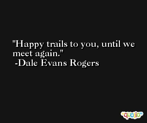 Happy trails to you, until we meet again. -Dale Evans Rogers