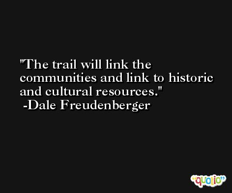 The trail will link the communities and link to historic and cultural resources. -Dale Freudenberger