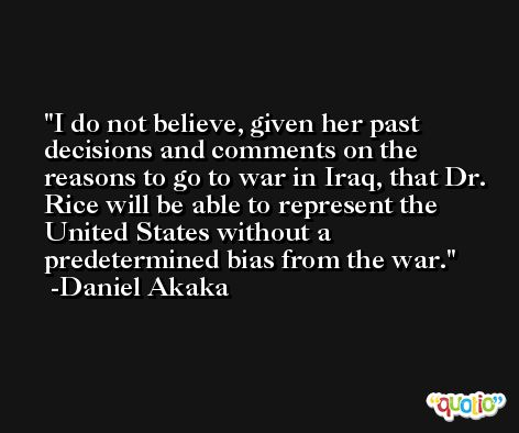 I do not believe, given her past decisions and comments on the reasons to go to war in Iraq, that Dr. Rice will be able to represent the United States without a predetermined bias from the war. -Daniel Akaka