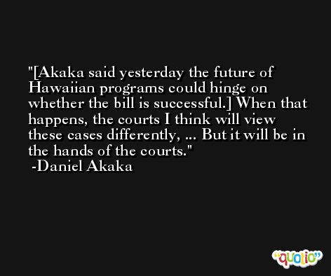 [Akaka said yesterday the future of Hawaiian programs could hinge on whether the bill is successful.] When that happens, the courts I think will view these cases differently, ... But it will be in the hands of the courts. -Daniel Akaka