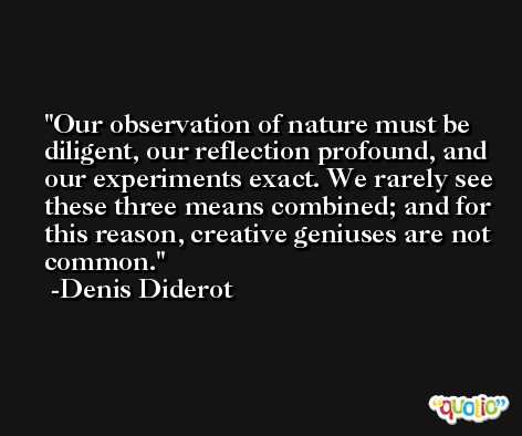 Our observation of nature must be diligent, our reflection profound, and our experiments exact. We rarely see these three means combined; and for this reason, creative geniuses are not common. -Denis Diderot