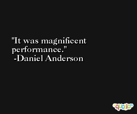 It was magnificent performance. -Daniel Anderson