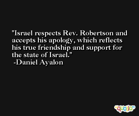Israel respects Rev. Robertson and accepts his apology, which reflects his true friendship and support for the state of Israel. -Daniel Ayalon